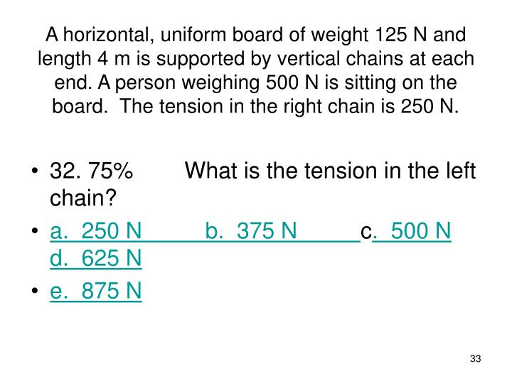 A horizontal, uniform board of weight 125 N and length 4 m is supported by vertical chains at each end. A person weighing 500 N is sitting on the board.  The tension in the right chain is 250 N.