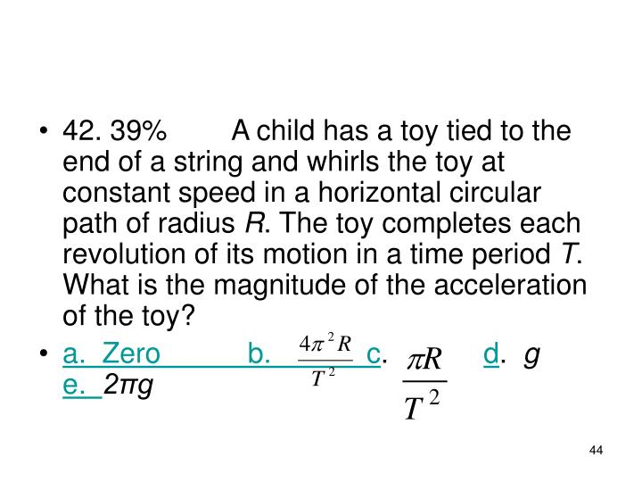 42. 39%A child has a toy tied to the end of a string and whirls the toy at constant speed in a horizontal circular path of radius
