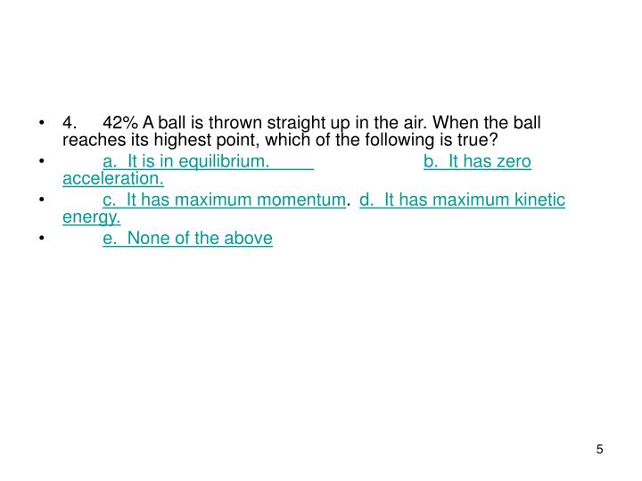 4.42% A ball is thrown straight up in the air. When the ball reaches its highest point, which of the following is true?