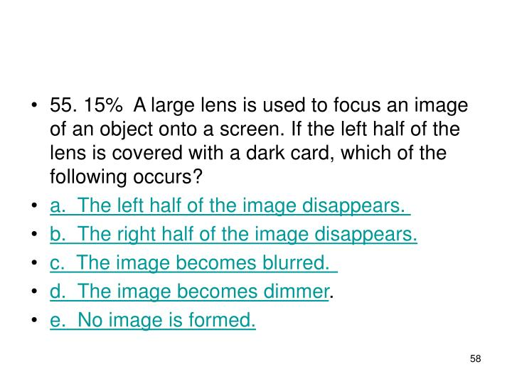 55. 15%A large lens is used to focus an image of an object onto a screen. If the left half of the lens is covered with a dark card, which of the following occurs?