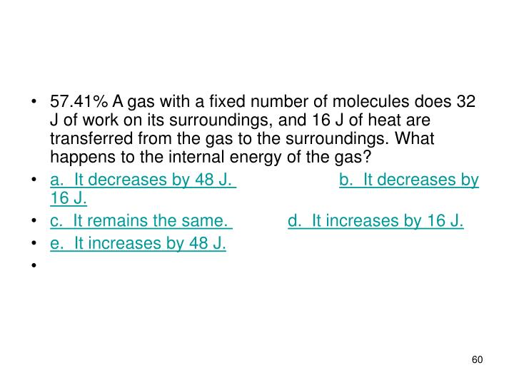 57.41% A gas with a fixed number of molecules does 32 J of work on its surroundings, and 16 J of heat are transferred from the gas to the surroundings. What happens to the internal energy of the gas?