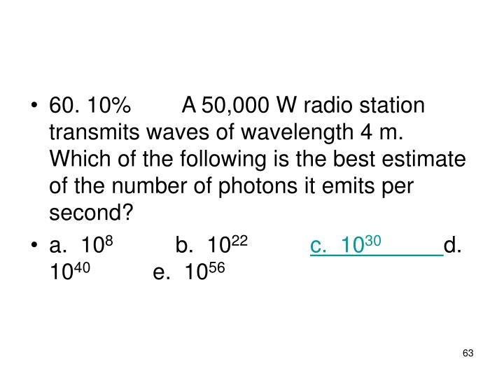 60. 10%A 50,000 W radio station transmits waves of wavelength 4 m.  Which of the following is the best estimate of the number of photons it emits per second?