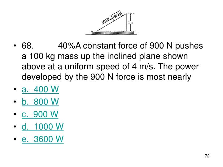 68. 40%A constant force of 900 N pushes a 100 kg mass up the inclined plane shown above at a uniform speed of 4 m/s. The power developed by the 900 N force is most nearly