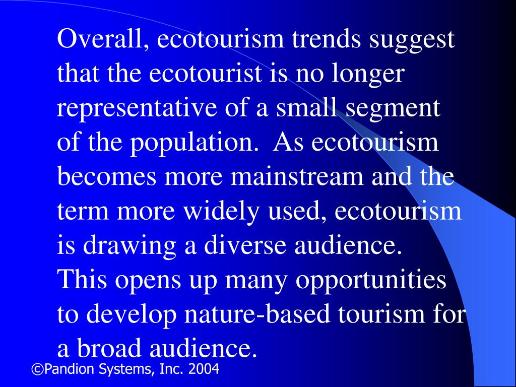 Overall, ecotourism trends suggest that the ecotourist is no longer representative of a small segment of the population.  As ecotourism becomes more mainstream and the term more widely used, ecotourism is drawing a diverse audience.  This opens up many opportunities to develop nature-based tourism for a broad audience.