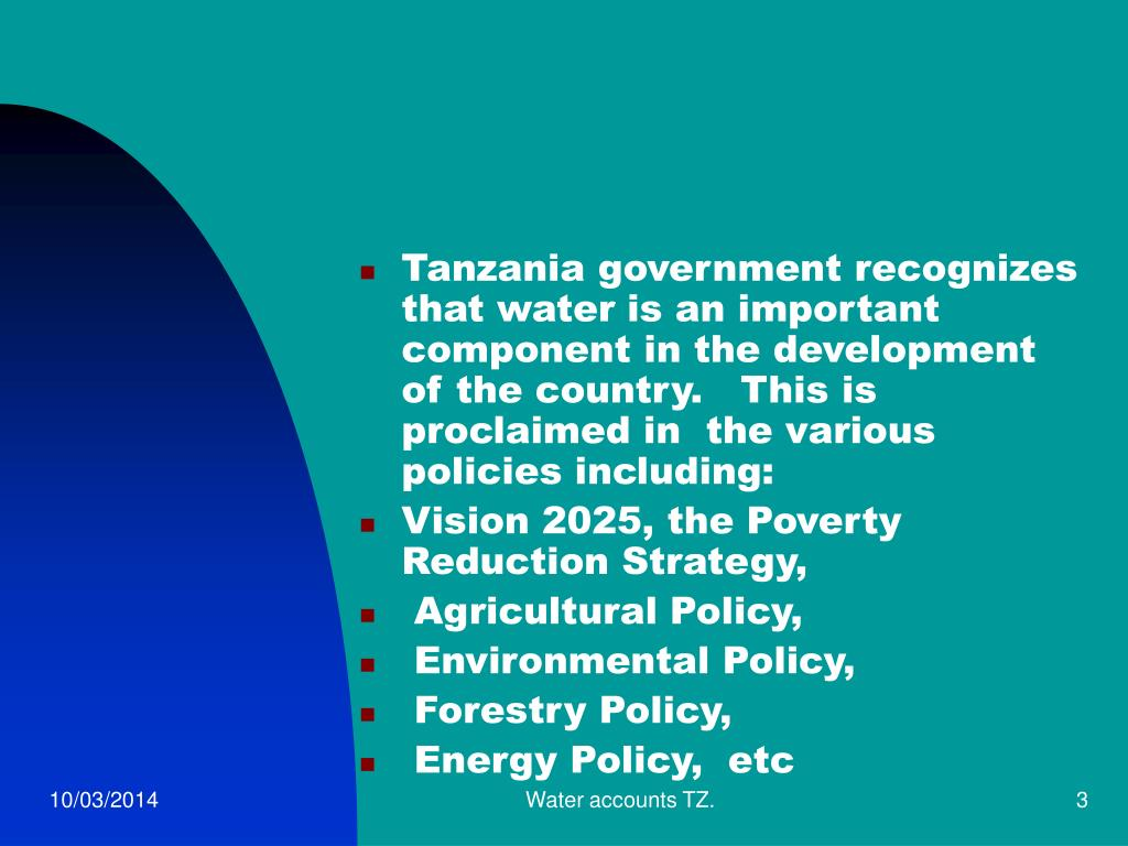 Tanzania government recognizes that water is an important component in the development of the country.   This is proclaimed in  the various policies including: