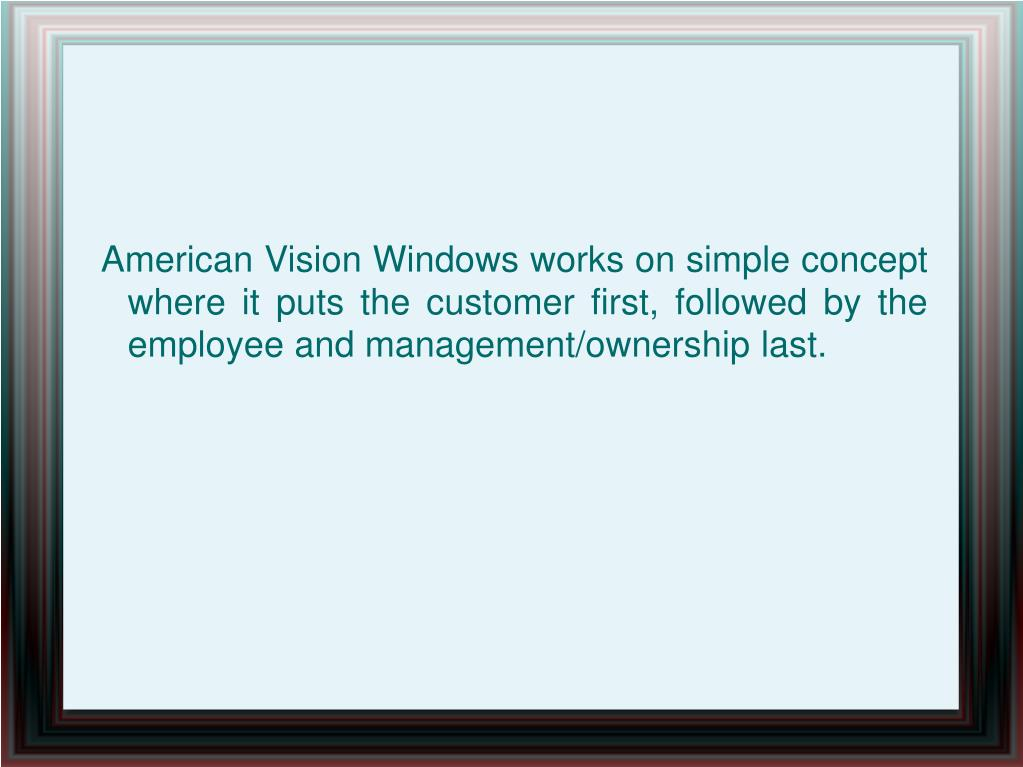 American Vision Windows works on simple concept where it puts the customer first, followed by the employee and management/ownership last.