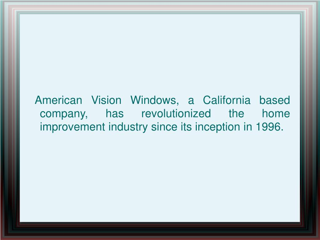 American Vision Windows, a California based company, has revolutionized the home improvement industry since its inception in 1996.