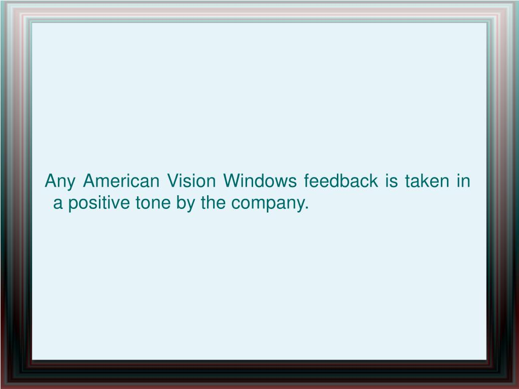 Any American Vision Windows feedback is taken in a positive tone by the company.