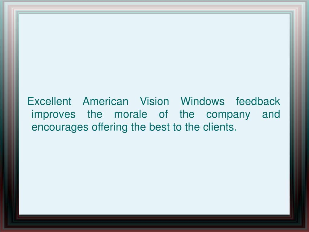 Excellent American Vision Windows feedback improves the morale of the company and encourages offering the best to the clients.