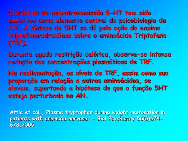 Distúrbios de neurotransmissão 5-HT tem sido descritos como elemento central da psicobiologia da AN. A síntese de 5HT se dá pela ação da enzima triptofanohidroxilase sobre o aminoácido Triptofano (TRF).