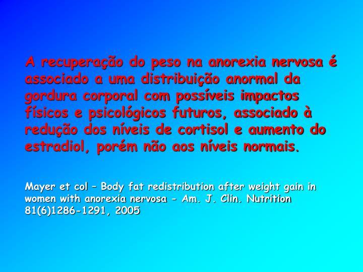 A recuperação do peso na anorexia nervosa é associado a uma distribuição anormal da gordura corporal com possíveis impactos físicos e psicológicos futuros, associado à redução dos níveis de cortisol e aumento do estradiol, porém não aos níveis normais