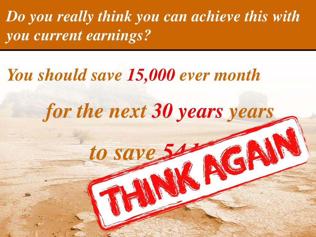 Do you really think you can achieve this with you current earnings?