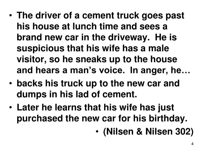 The driver of a cement truck goes past his house at lunch time and sees a brand new car in the driveway.  He is suspicious that his wife has a male visitor, so he sneaks up to the house and hears a man's voice.  In anger, he…