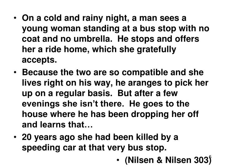 On a cold and rainy night, a man sees a young woman standing at a bus stop with no coat and no umbrella.  He stops and offers her a ride home, which she gratefully accepts.