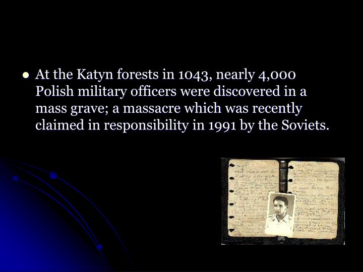 At the Katyn forests in 1043, nearly 4,000 Polish military officers were discovered in a mass grave; a massacre which was recently claimed in responsibility in 1991 by the Soviets.