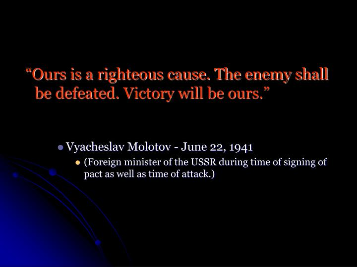 """Ours is a righteous cause. The enemy shall be defeated. Victory will be ours."""