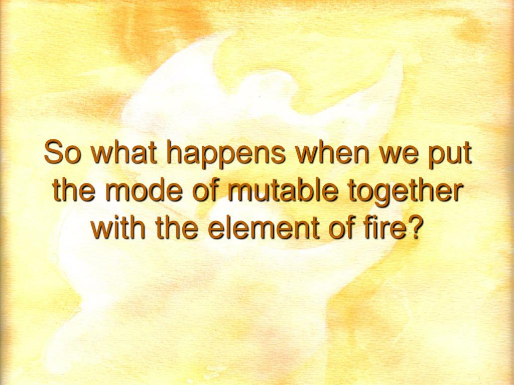So what happens when we put the mode of mutable together with the element of fire?