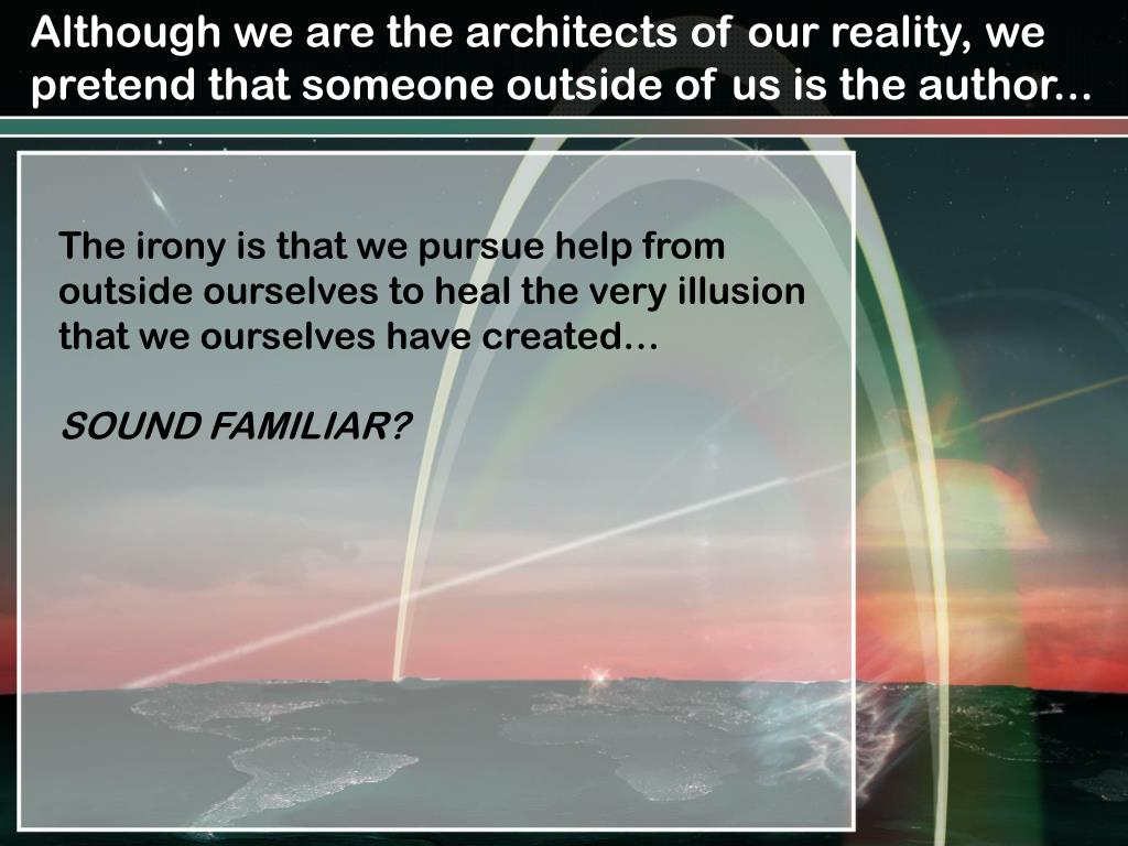 Although we are the architects of our reality, we pretend that someone outside of us is the author...