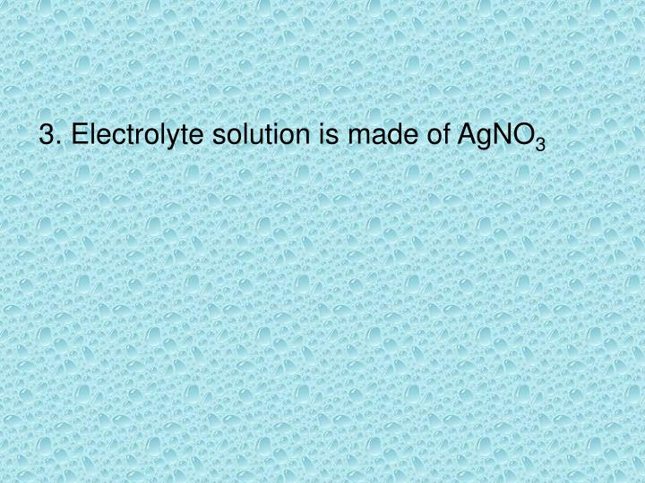 3. Electrolyte solution is made of AgNO