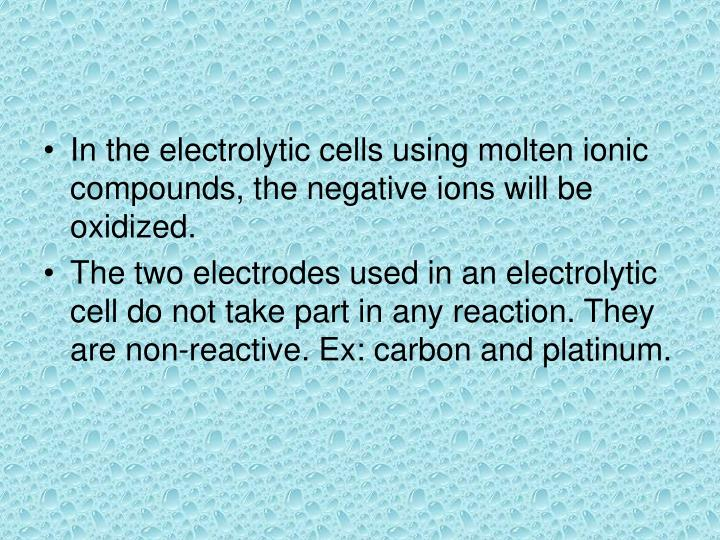 In the electrolytic cells using molten ionic compounds, the negative ions will be oxidized.