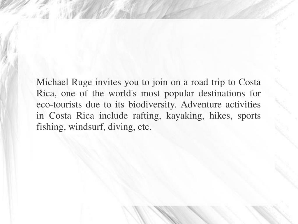 Michael Ruge invites you to join on a road trip to Costa Rica, one of the world's most popular destinations for eco-tourists due to its biodiversity. Adventure activities in Costa Rica include rafting, kayaking, hikes, sports fishing, windsurf, diving, etc.