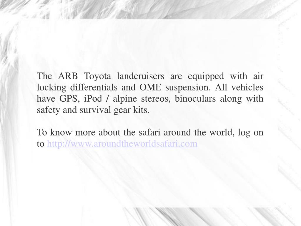 The ARB Toyota landcruisers are equipped with air locking differentials and OME suspension. All vehicles have GPS, iPod / alpine stereos, binoculars along with safety and survival gear kits.