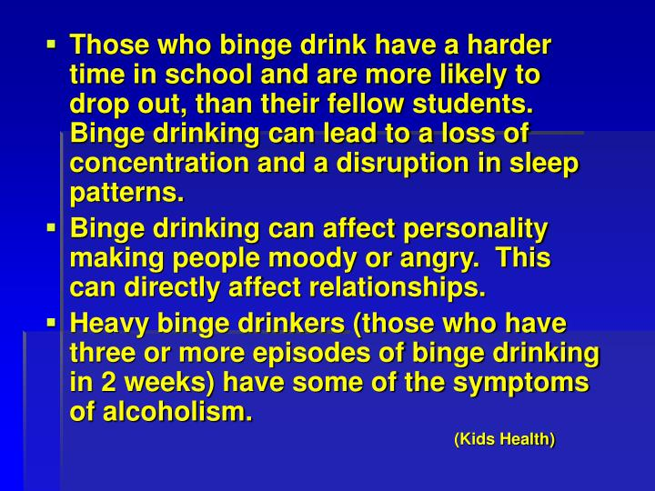 Those who binge drink have a harder time in school and are more likely to drop out, than their fellow students.  Binge drinking can lead to a loss of concentration and a disruption in sleep patterns.