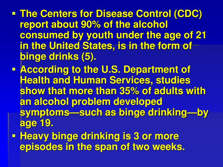 The Centers for Disease Control (CDC) report about 90% of the alcohol consumed by youth under the age of 21 in the United States, is in the form of binge drinks (5).