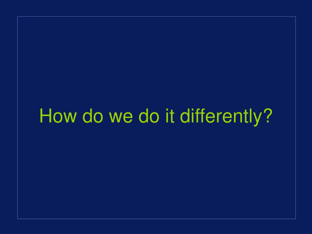 How do we do it differently?