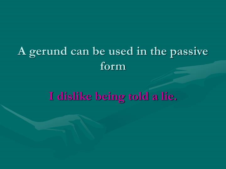 A gerund can be used in the passive form