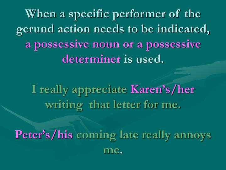 When a specific performer of the gerund action needs to be indicated,