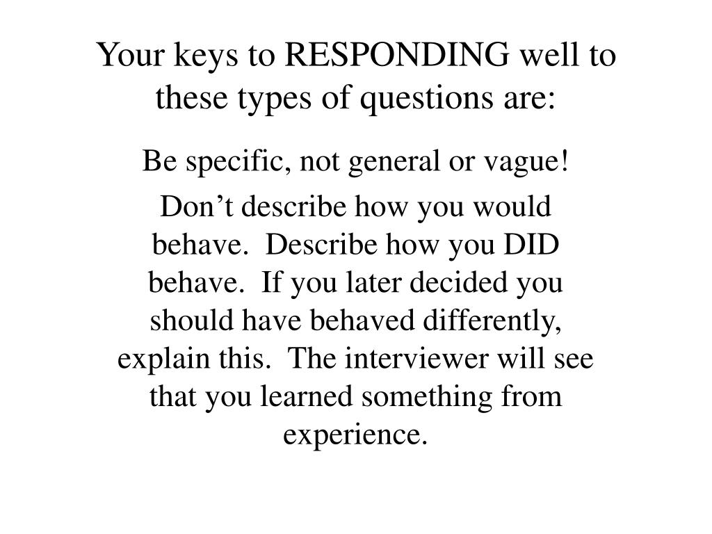 Your keys to RESPONDING well to these types of questions are: