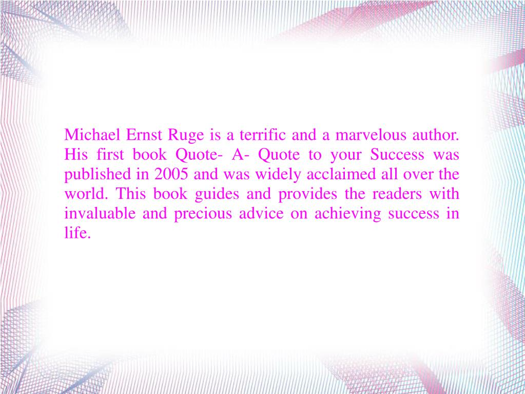 Michael Ernst Ruge is a terrific and a marvelous author. His first book Quote- A- Quote to your Success was published in 2005 and was widely acclaimed all over the world. This book guides and provides the readers with invaluable and precious advice on achieving success in life.
