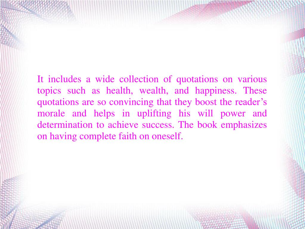 It includes a wide collection of quotations on various topics such as health, wealth, and happiness. These quotations are so convincing that they boost the reader's morale and helps in uplifting his will power and determination to achieve success. The book emphasizes on having complete faith on oneself.