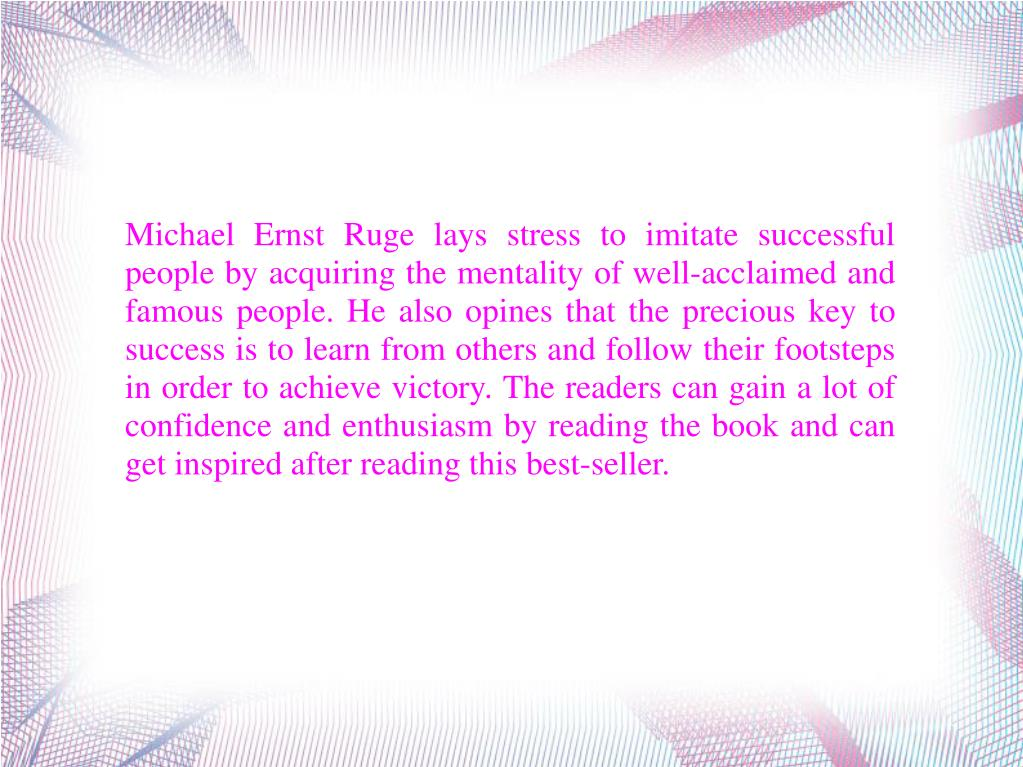 Michael Ernst Ruge lays stress to imitate successful people by acquiring the mentality of well-acclaimed and famous people. He also opines that the precious key to success is to learn from others and follow their footsteps in order to achieve victory. The readers can gain a lot of confidence and enthusiasm by reading the book and can get inspired after reading this best-seller.