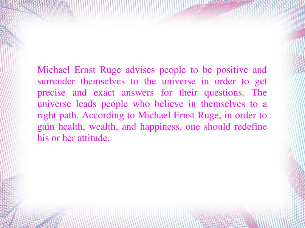 Michael Ernst Ruge advises people to be positive and surrender themselves to the universe in order to get precise and exact answers for their questions. The universe leads people who believe in themselves to a right path. According to Michael Ernst Ruge, in order to gain health, wealth, and happiness, one should redefine his or her attitude.