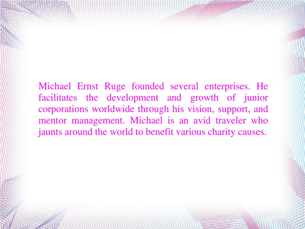 Michael Ernst Ruge founded several enterprises. He facilitates the development and growth of junior corporations worldwide through his vision, support, and mentor management. Michael is an avid traveler who jaunts around the world to benefit various charity causes.