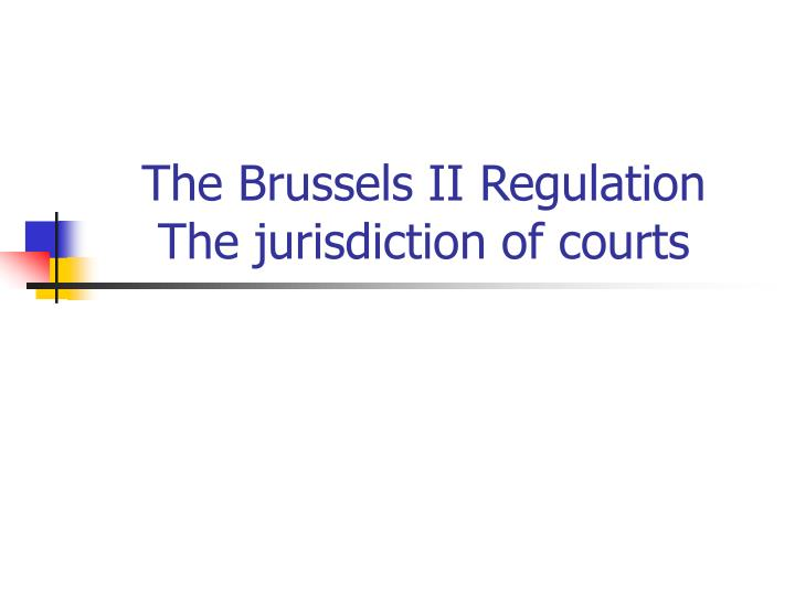 The brussels ii regulation the jurisdiction of courts
