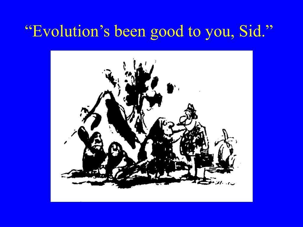 """""""Evolution's been good to you, Sid."""""""