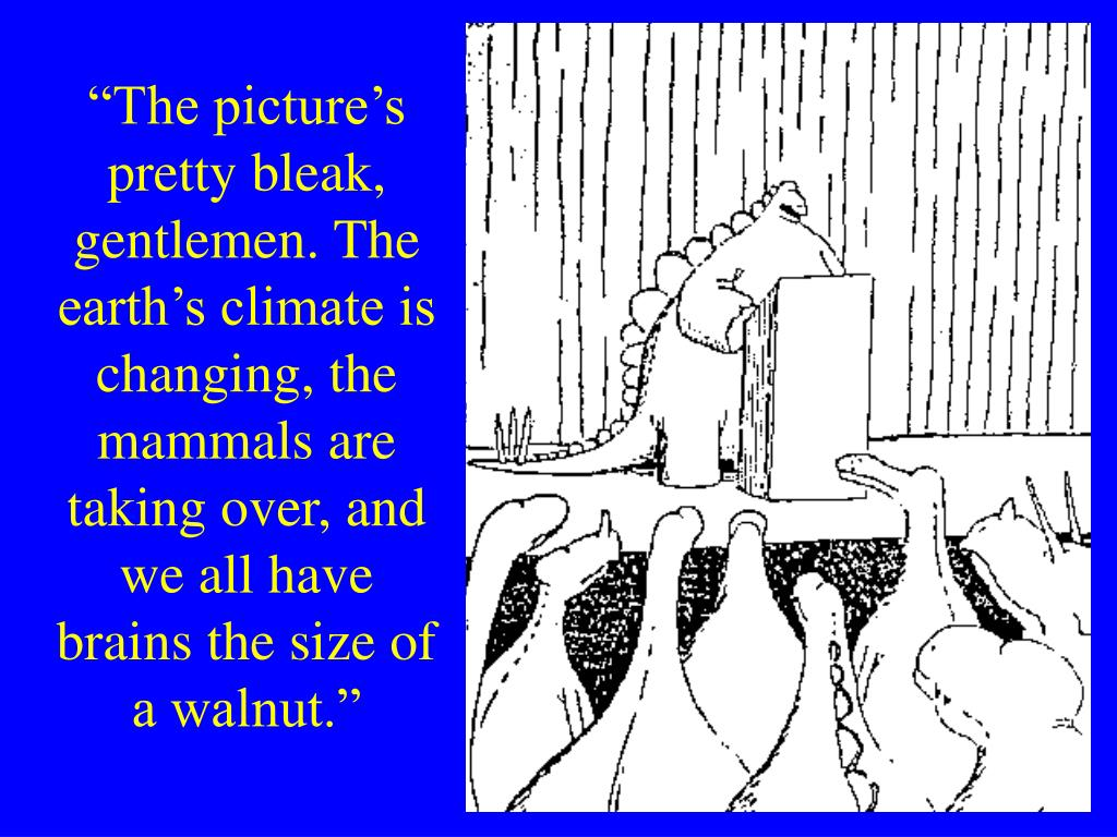 """""""The picture's pretty bleak, gentlemen. The earth's climate is changing, the mammals are taking over, and we all have brains the size of a walnut."""""""