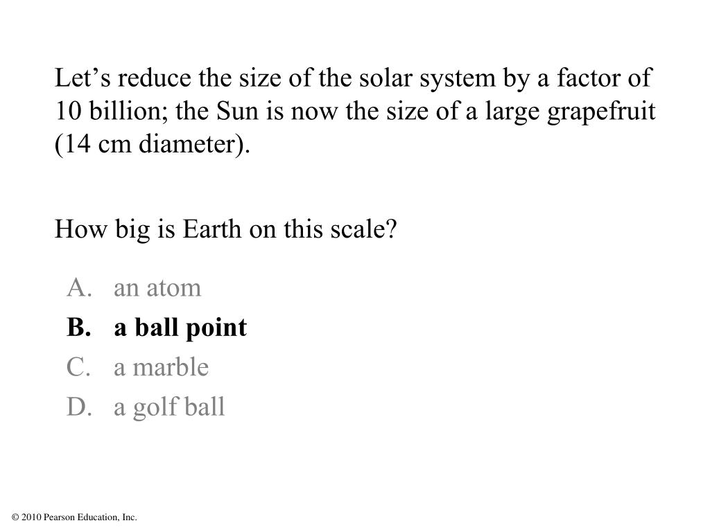 Let's reduce the size of the solar system by a factor of 10 billion; the Sun is now the size of a large grapefruit (14 cm diameter).