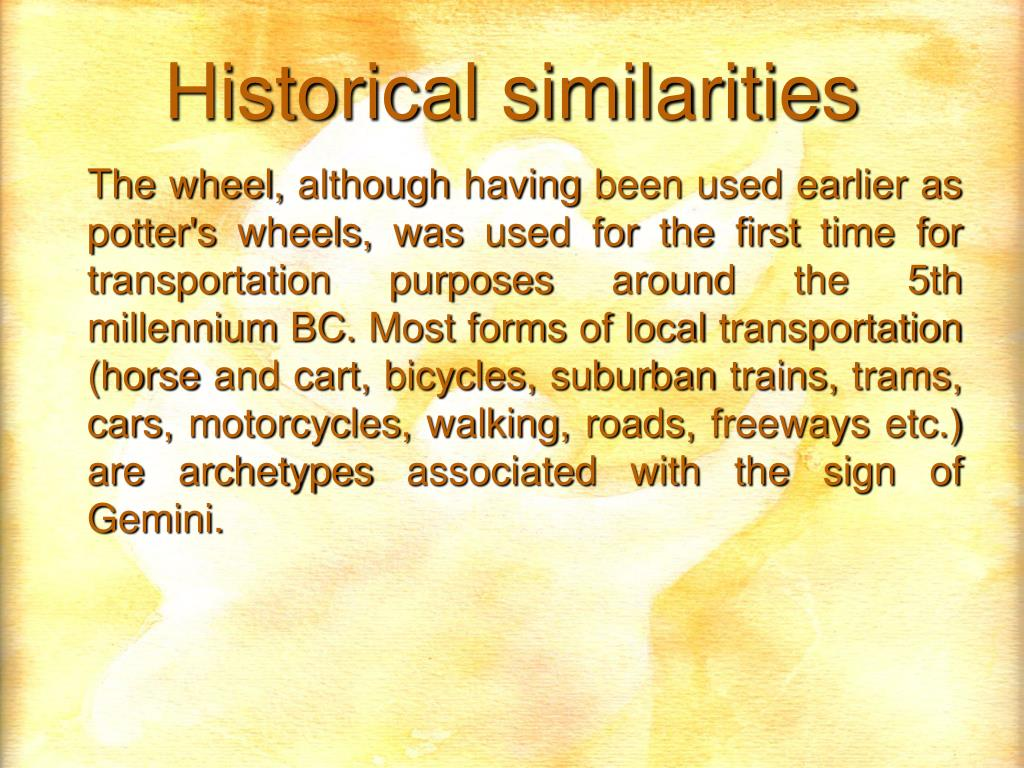 The wheel, although having been used earlier as potter's wheels, was used for the first time for transportation purposes around the 5th millennium BC. Most forms of local transportation (horse and cart, bicycles, suburban trains, trams, cars, motorcycles, walking, roads, freeways etc.) are archetypes associated with the sign of Gemini.