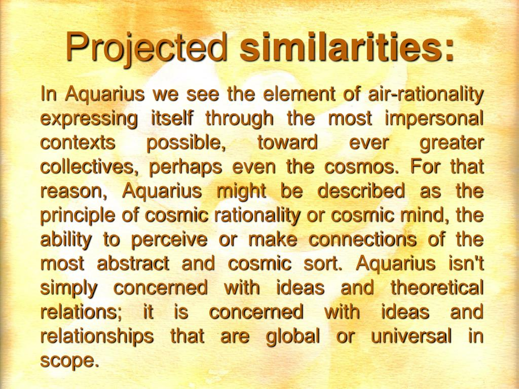 In Aquarius we see the element of air-rationality expressing itself through the most impersonal contexts possible, toward ever greater collectives, perhaps even the cosmos. For that reason, Aquarius might be described as the principle of cosmic rationality or cosmic mind, the ability to perceive or make connections of the most abstract and cosmic sort. Aquarius isn't simply concerned with ideas and theoretical relations; it is concerned with ideas and relationships that are global or universal in scope.