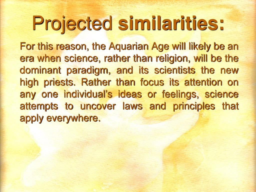 For this reason, the Aquarian Age will likely be an era when science, rather than religion, will be the dominant paradigm, and its scientists the new high priests. Rather than focus its attention on any one individual