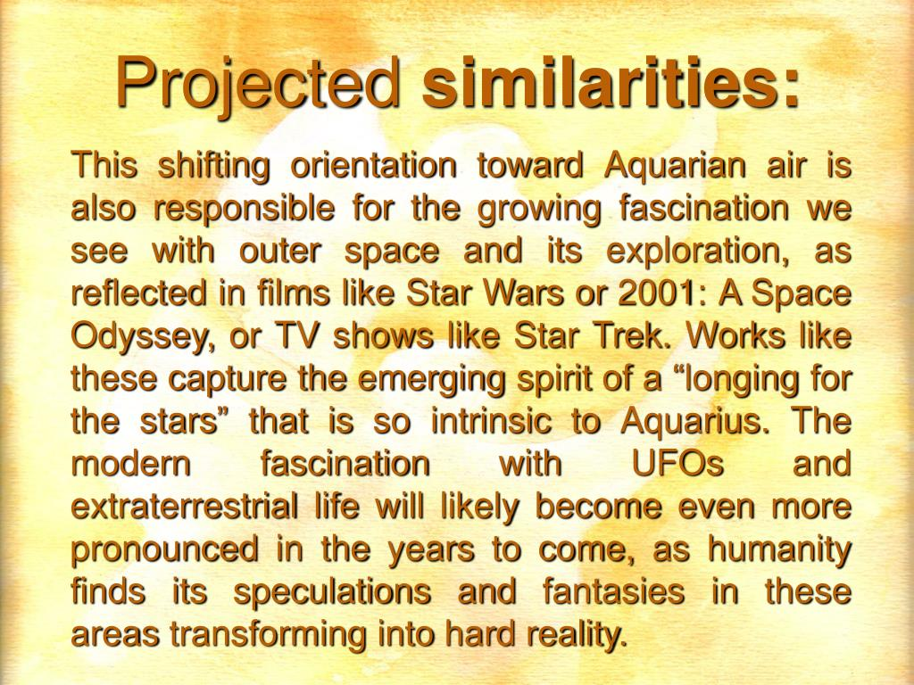 This shifting orientation toward Aquarian air is also responsible for the growing fascination we see with outer space and its exploration, as reflected in films like Star Wars or 2001: A Space Odyssey, or TV shows like Star Trek. Works like these capture the emerging spirit of a