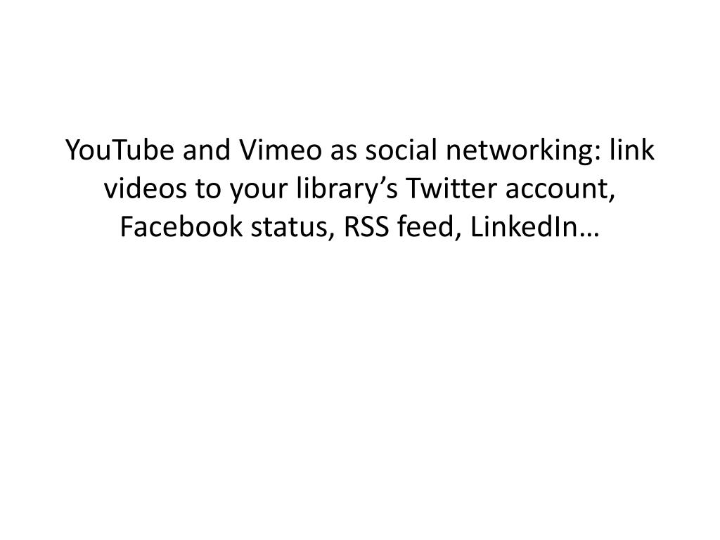 YouTube and Vimeo as social networking: link videos to your library's Twitter account, Facebook status, RSS feed, LinkedIn…