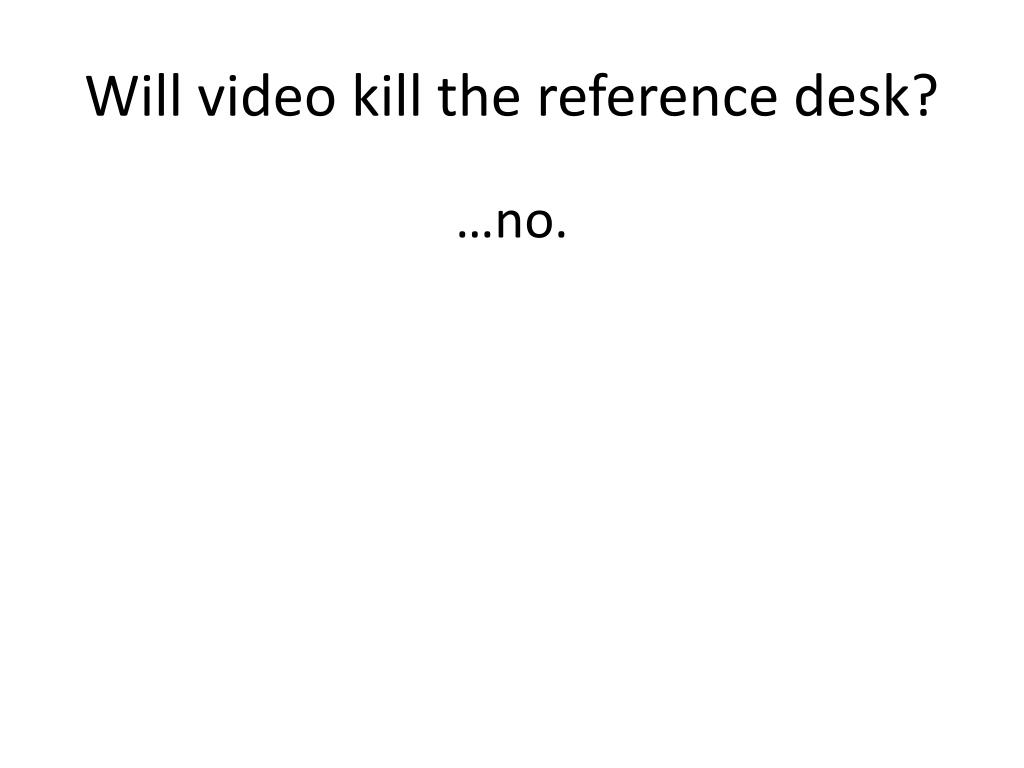 Will video kill the reference desk?