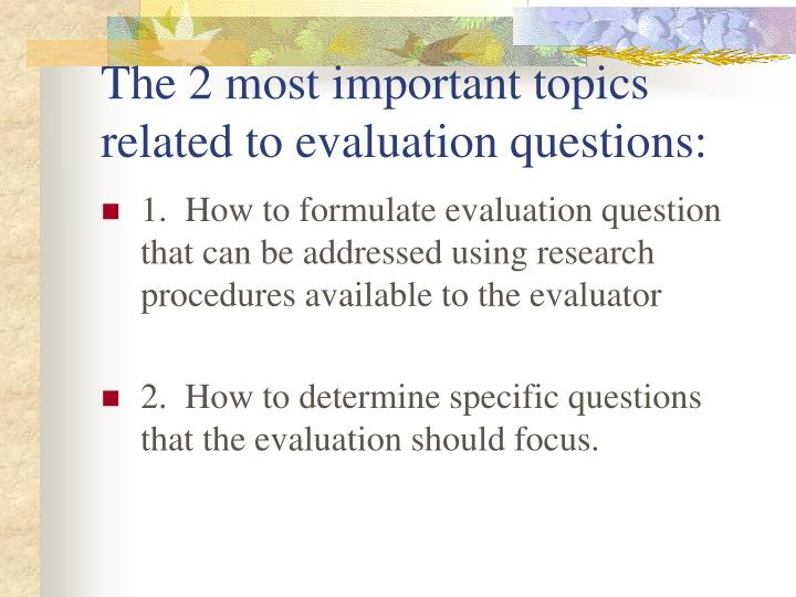 The 2 most important topics related to evaluation questions: