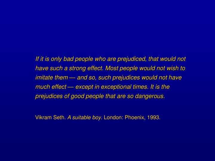 If it is only bad people who are prejudiced, that would not have such a strong effect. Most people would not wish to imitate them — and so, such prejudices would not have much effect — except in exceptional times. It is the prejudices of good people that are so dangerous.