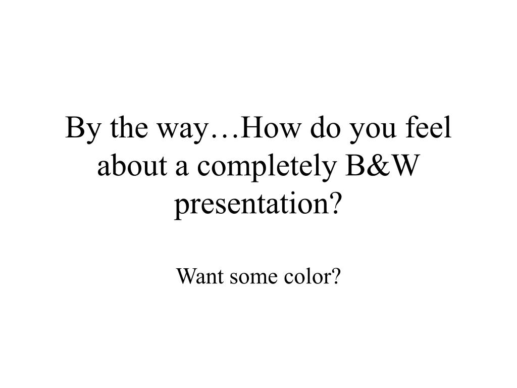 By the way…How do you feel about a completely B&W presentation?